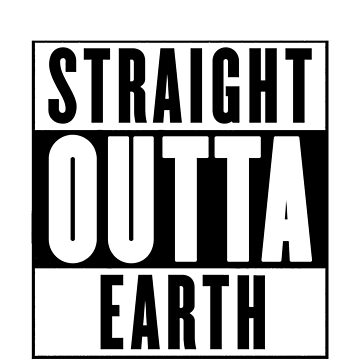 Straight Outta Earth by chromedesign