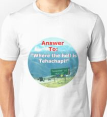 """Answer to: """"Where the hell is Tehachapi?"""" Unisex T-Shirt"""
