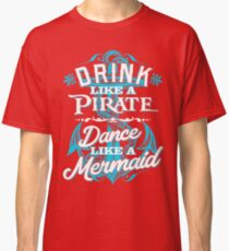 Drink Like A Pirate Dance Like A Mermaid Classic T-Shirt