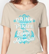 Drink Like A Pirate Dance Like A Mermaid Women's Relaxed Fit T-Shirt