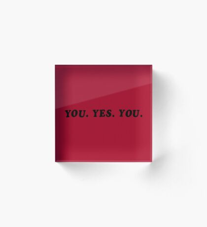 YOU. YES. YOU. Acrylic Block