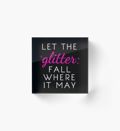 Let the Glitter Fall Where it May (White Text) Acrylic Block