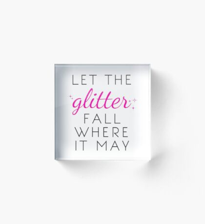 Let the Glitter Fall Where it May (Black Text) Acrylic Block