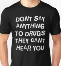 DONT SAY ANYTHING TO DRUGS THEY CANT HEAR YOU T-Shirt
