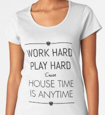 WORK HARD PLAY HARD : HOUSE TIME IS ANYTIME Women's Premium T-Shirt