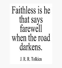J.R.R, Tolkien, Faithless is he that says farewell when the road darkens. Photographic Print