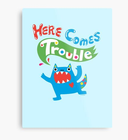Here Comes Trouble ll  Metal Print
