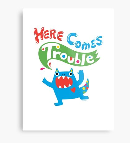 Here Comes Trouble primary Metal Print