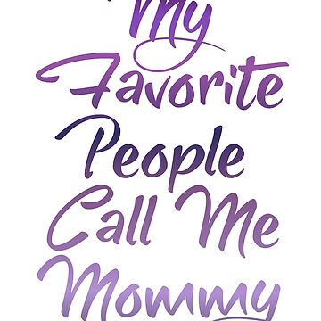 My Favorite People Call Me Mommy by Starrypoo