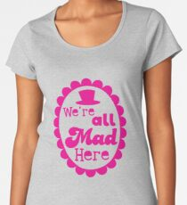 We're ALL MAD here with top hat Women's Premium T-Shirt