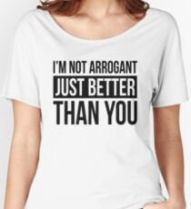 I'M NOT ARROGANT, JUST BETTER THAN YOU Women's Relaxed Fit T-Shirt