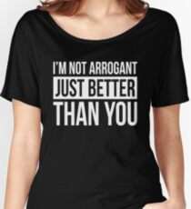 I'M NOT ARROGANT, JUST BETTER THAN YOU Women's Relaxed Fit T-Shirt