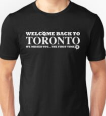 Welcome Back To Toronto. We Missed You... The First Time. Unisex T-Shirt