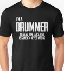 I'm A Drummer To Save Time Lets Just Assume I'm Never Wrong. Unisex T-Shirt