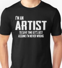 I'm A Artist To Save Time Lets Just Assume I'm Never Wrong. Unisex T-Shirt