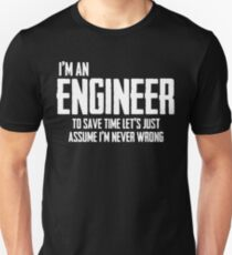 I'm An Engineer To Save Time Lets Just Assume I'm Never Wrong. Unisex T-Shirt