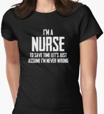 I'm A Nurse To Save Time Lets Just Assume I'm Never Wrong. Womens Fitted T-Shirt