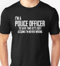 I'm A Police Officer To Save Time Lets Just Assume I'm Never Wrong. Unisex T-Shirt