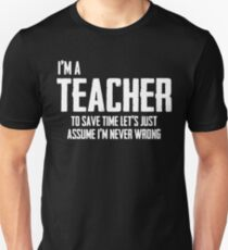 I'm A Teacher To Save Time Lets Just Assume I'm Never Wrong. Unisex T-Shirt