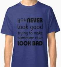 Quote: You never look good trying to make someone else look bad Classic T-Shirt