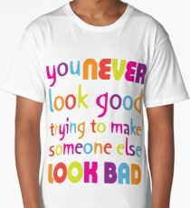 Quote: You never look good trying to make someone else look bad Long T-Shirt