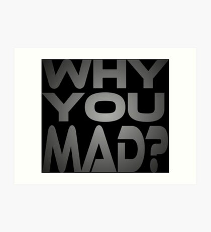 Why You Mad? Art Print