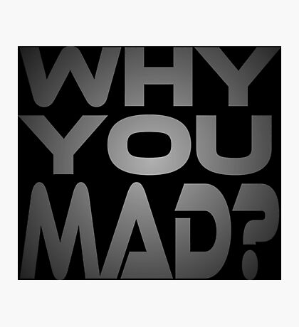 Why You Mad? Photographic Print