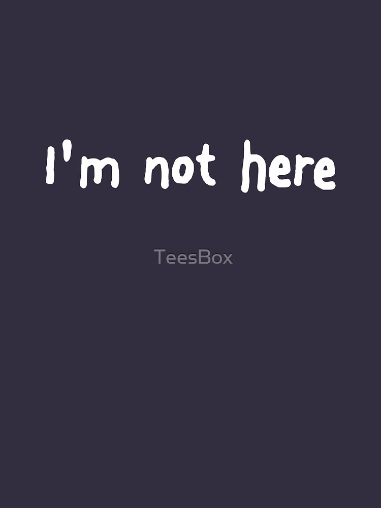 I'm Not Here by TeesBox
