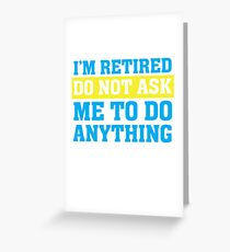 I'm Retired Do not ask me to do anything Funny T Shirt Greeting Card