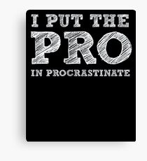 I put the PRO in Procrastinate - Funny Humor Shirt Canvas Print