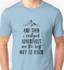 And then I realized Adventures are the best way to learn Unisex T-Shirt
