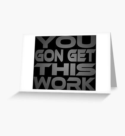 You Gon Get This Work Greeting Card