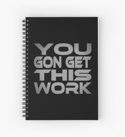 You Gon Get This Work Spiral Notebook