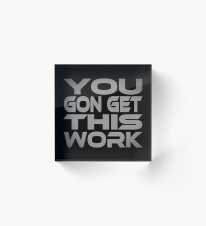 You Gon Get This Work Acrylic Block