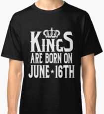 Kings Are Born On June 16th Funny Birthday Classic T-Shirt