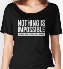 NOTHING IS IMPOSSIBLE WITH THE RIGHT ATTITUDE AND A HAMMER Women's Relaxed Fit T-Shirt
