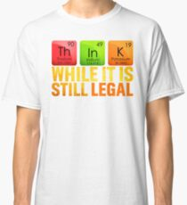 Think While It Is Still Legal tShirt Classic T-Shirt