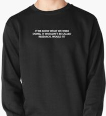If We Knew What We Were Doing, Then It Wouldn't Be Called Research, Would It? Pullover Sweatshirt