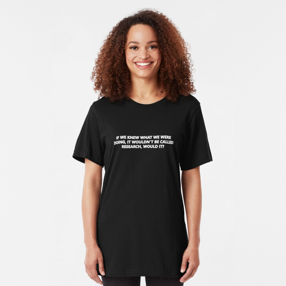 If We Knew What We Were Doing, Then It Wouldn't Be Called Research, Would It? Slim Fit T-Shirt