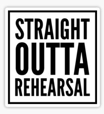 STRAIGHT OUTTA REHEARSAL Sticker