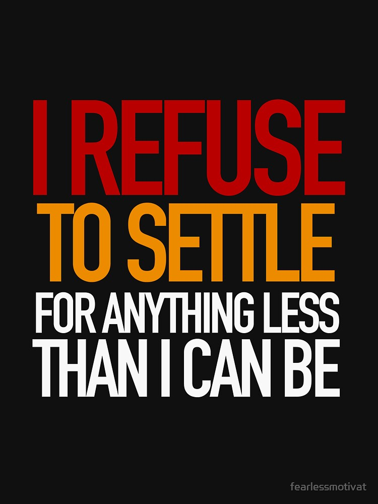 REFUSE to settle for anything less than you can be! by fearlessmotivat