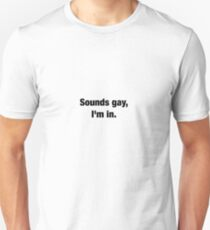 Sounds gay, I'm in.  Unisex T-Shirt