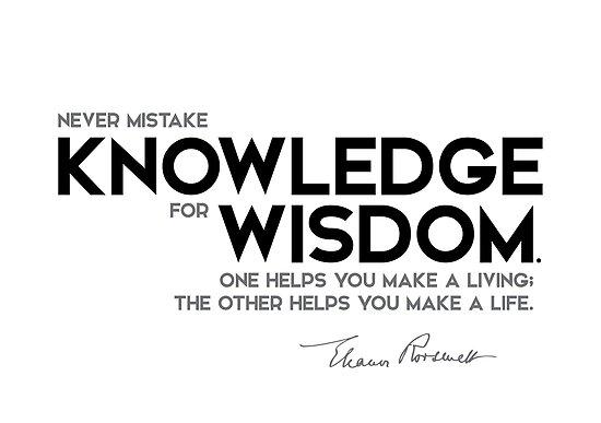 never mistake knowledge for wisdom - eleanor roosevelt by razvandrc