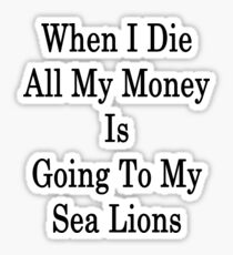When I Die All My Money Is Going To My Sea Lions  Sticker
