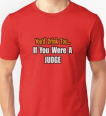 You'd Drink Too If You Were A Judge Unisex T-Shirt