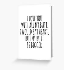 I love you with all my butt. I would say heart, but my butt is bigger Greeting Card
