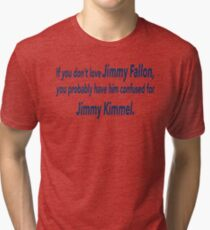 If You Don't Love Jimmy Fallon, You Probably Have Him Confused With Jimmy Kimmel.  Tri-blend T-Shirt
