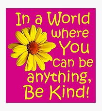 In a world where you can be anything, be kind! Photographic Print