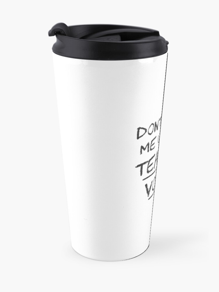 Alternate view of Don't Make Me Use My Teacher Voice Travel Mug