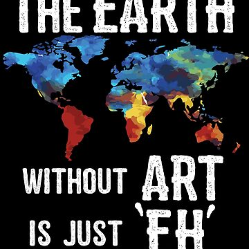 Artist Funny Design - The Earth Without Art Is Just Eh  by kudostees